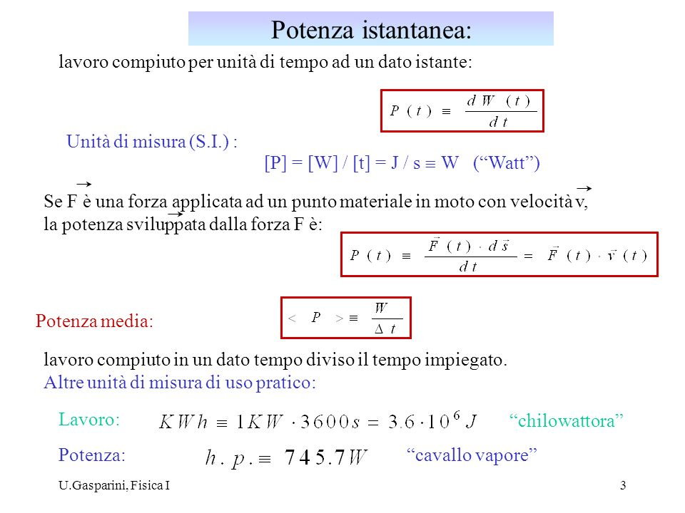 Potenza istantanea:lavoro compiuto per unità di tempo ad un dato istante: Unità di misura (S.I.) : [P] = [W] / [t] = J / s º W ( Watt )